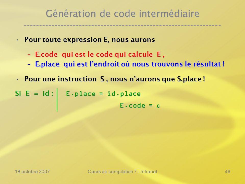 18 octobre 2007Cours de compilation 7 - Intranet46 Génération de code intermédiaire ---------------------------------------------------------------- Pour toute expression E, nous auronsPour toute expression E, nous aurons –E.code qui est le code qui calcule E, –E.place qui est lendroit où nous trouvons le résultat .