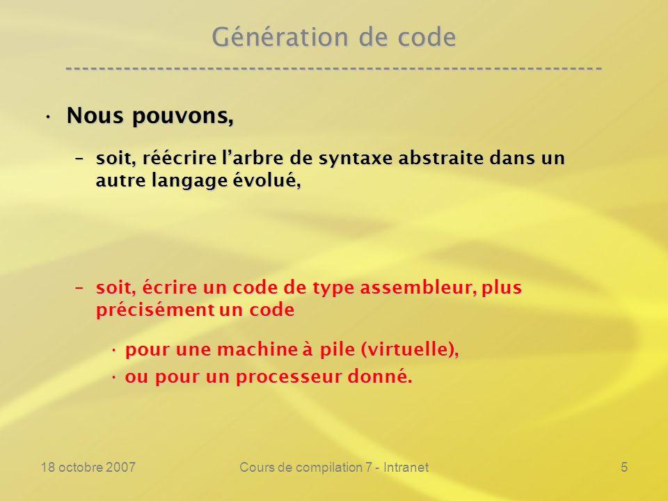 18 octobre 2007Cours de compilation 7 - Intranet5 Génération de code ---------------------------------------------------------------- Nous pouvons,Nous pouvons, –soit, réécrire larbre de syntaxe abstraite dans un autre langage évolué, –soit, écrire un code de type assembleur, plus précisément un code pour une machine à pile (virtuelle),pour une machine à pile (virtuelle), ou pour un processeur donné.ou pour un processeur donné.