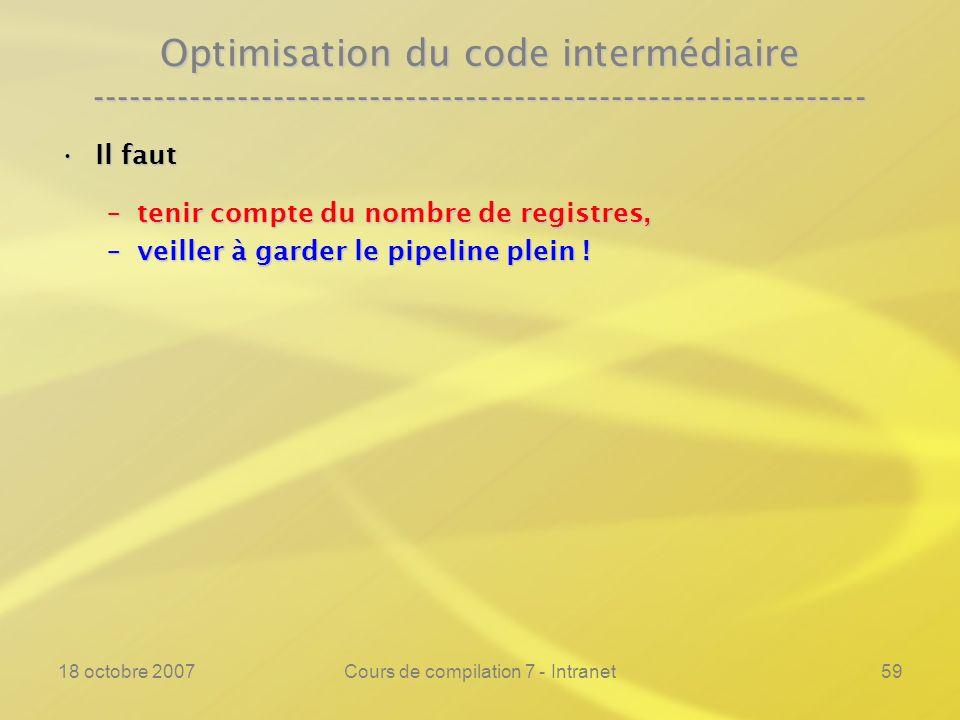 18 octobre 2007Cours de compilation 7 - Intranet59 Optimisation du code intermédiaire ---------------------------------------------------------------- Il fautIl faut –tenir compte du nombre de registres, –veiller à garder le pipeline plein !