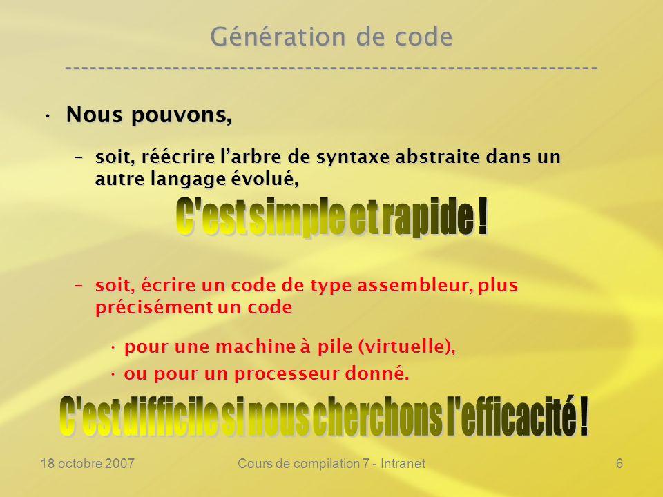 18 octobre 2007Cours de compilation 7 - Intranet6 Génération de code ---------------------------------------------------------------- Nous pouvons,Nous pouvons, –soit, réécrire larbre de syntaxe abstraite dans un autre langage évolué, –soit, écrire un code de type assembleur, plus précisément un code pour une machine à pile (virtuelle),pour une machine à pile (virtuelle), ou pour un processeur donné.ou pour un processeur donné.
