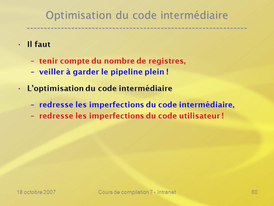 18 octobre 2007Cours de compilation 7 - Intranet60 Optimisation du code intermédiaire ---------------------------------------------------------------- Il fautIl faut –tenir compte du nombre de registres, –veiller à garder le pipeline plein .