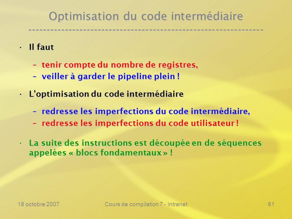 18 octobre 2007Cours de compilation 7 - Intranet61 Optimisation du code intermédiaire ---------------------------------------------------------------- Il fautIl faut –tenir compte du nombre de registres, –veiller à garder le pipeline plein .