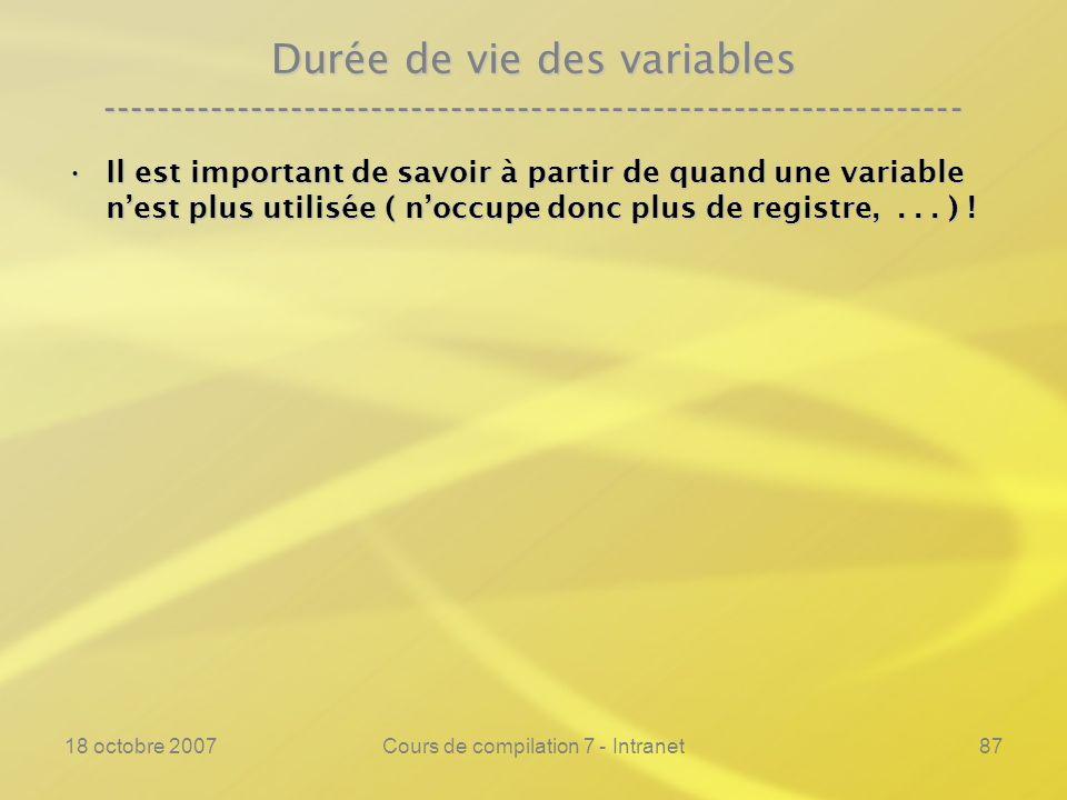18 octobre 2007Cours de compilation 7 - Intranet87 Durée de vie des variables ---------------------------------------------------------------- Il est important de savoir à partir de quand une variable nest plus utilisée ( noccupe donc plus de registre,...