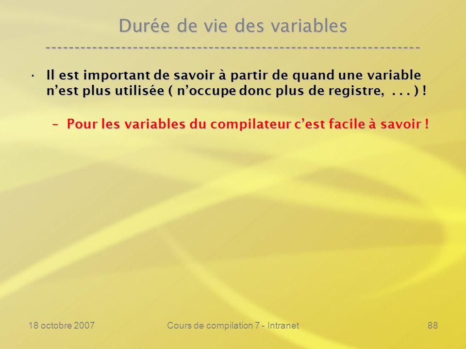 18 octobre 2007Cours de compilation 7 - Intranet88 Durée de vie des variables ---------------------------------------------------------------- Il est important de savoir à partir de quand une variable nest plus utilisée ( noccupe donc plus de registre,...