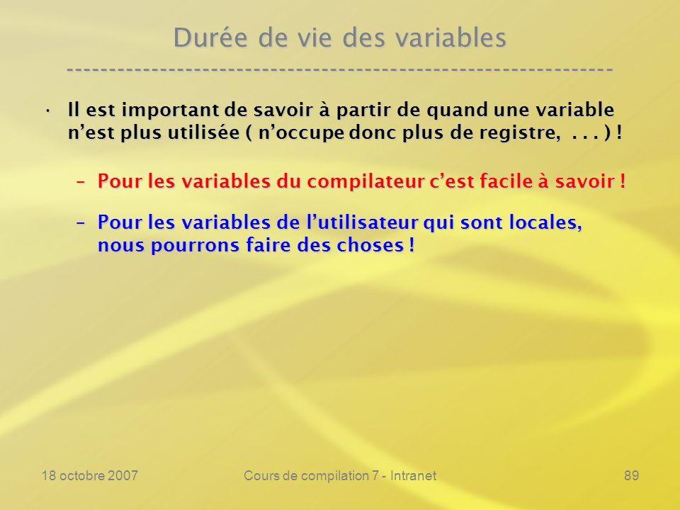 18 octobre 2007Cours de compilation 7 - Intranet89 Durée de vie des variables ---------------------------------------------------------------- Il est important de savoir à partir de quand une variable nest plus utilisée ( noccupe donc plus de registre,...