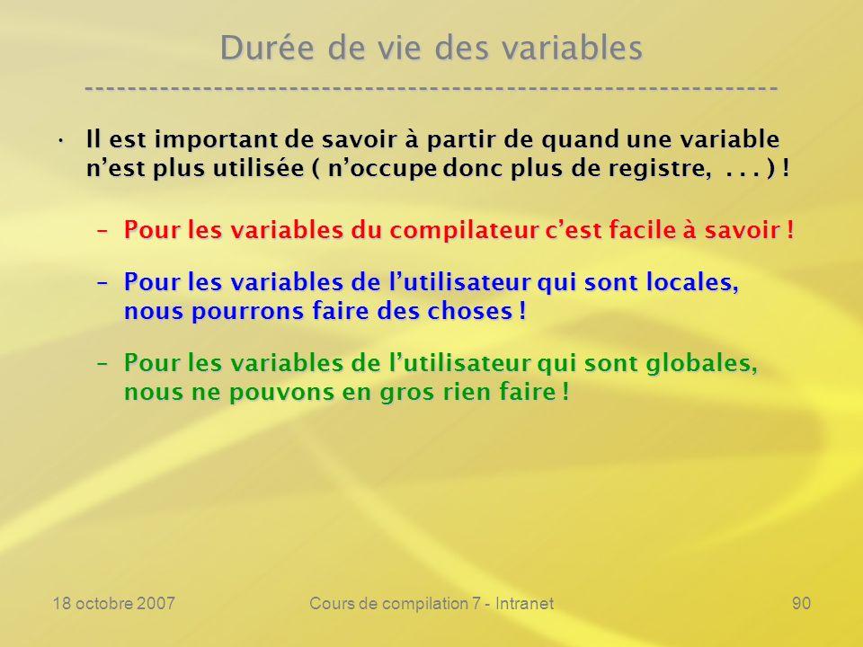 18 octobre 2007Cours de compilation 7 - Intranet90 Durée de vie des variables ---------------------------------------------------------------- Il est important de savoir à partir de quand une variable nest plus utilisée ( noccupe donc plus de registre,...
