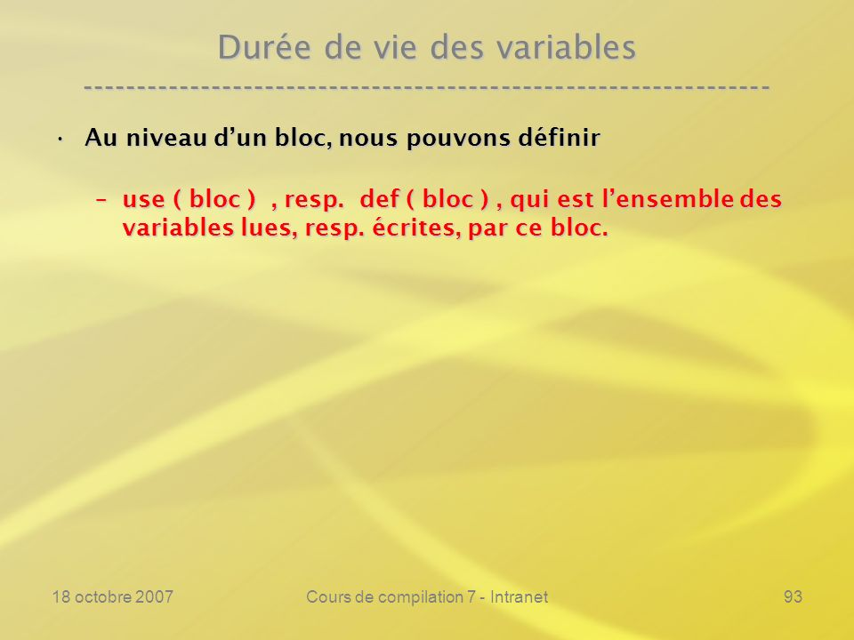 18 octobre 2007Cours de compilation 7 - Intranet93 Durée de vie des variables ---------------------------------------------------------------- Au niveau dun bloc, nous pouvons définirAu niveau dun bloc, nous pouvons définir –use ( bloc ), resp.
