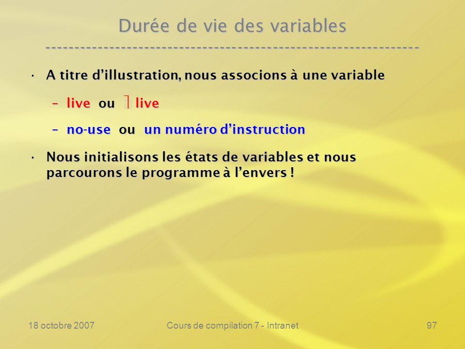 18 octobre 2007Cours de compilation 7 - Intranet97 Durée de vie des variables ---------------------------------------------------------------- A titre dillustration, nous associons à une variableA titre dillustration, nous associons à une variable –live ou live –no-use ou un numéro dinstruction Nous initialisons les états de variables et nous parcourons le programme à lenvers !Nous initialisons les états de variables et nous parcourons le programme à lenvers !