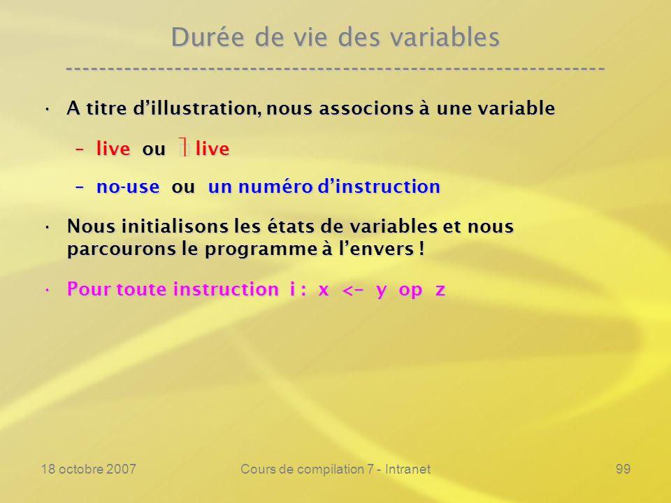 18 octobre 2007Cours de compilation 7 - Intranet99 Durée de vie des variables ---------------------------------------------------------------- A titre dillustration, nous associons à une variableA titre dillustration, nous associons à une variable –live ou live –no-use ou un numéro dinstruction Nous initialisons les états de variables et nous parcourons le programme à lenvers !Nous initialisons les états de variables et nous parcourons le programme à lenvers .