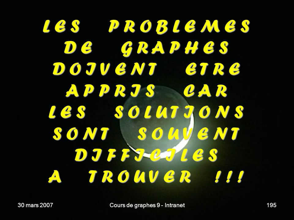 30 mars 2007Cours de graphes 9 - Intranet195 L E S P R O B L E M E S D E G R A P H E S D O I V E N T E T R E A P P R I S C A R L E S S O L U T I O N S