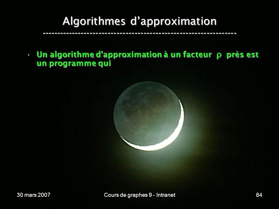 30 mars 2007Cours de graphes 9 - Intranet84 Algorithmes dapproximation ----------------------------------------------------------------- Un algorithme