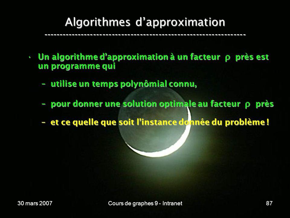 30 mars 2007Cours de graphes 9 - Intranet87 Algorithmes dapproximation ----------------------------------------------------------------- Un algorithme