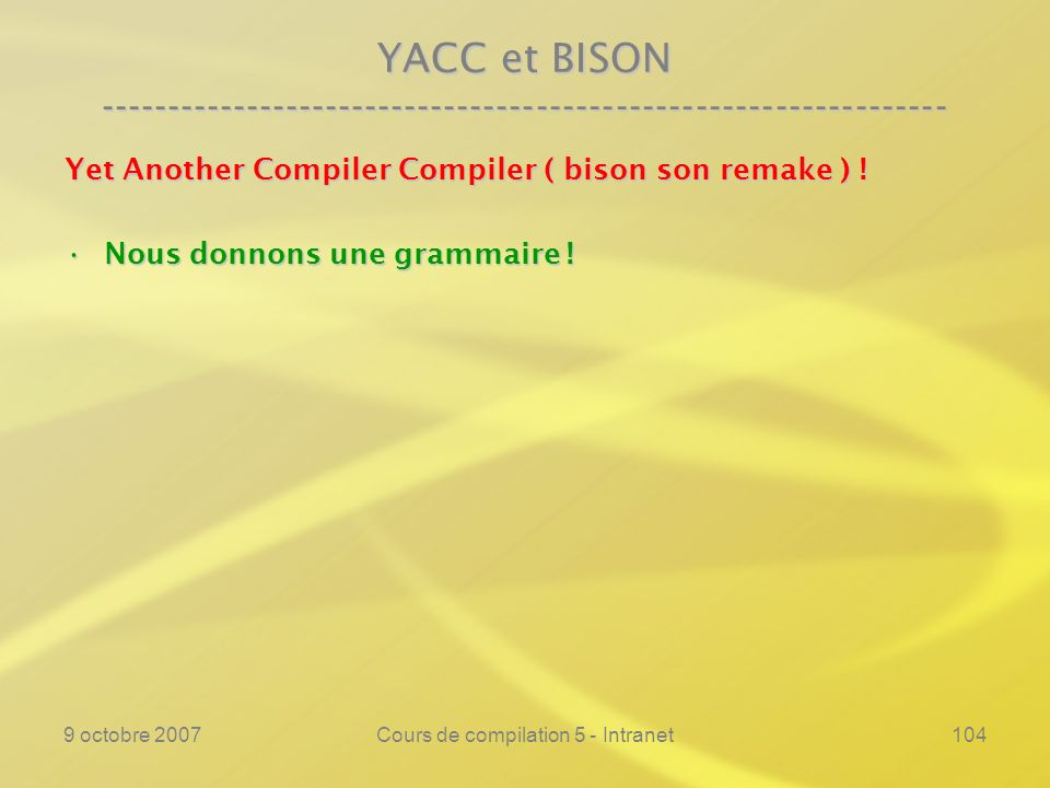9 octobre 2007Cours de compilation 5 - Intranet104 YACC et BISON ---------------------------------------------------------------- Yet Another Compiler