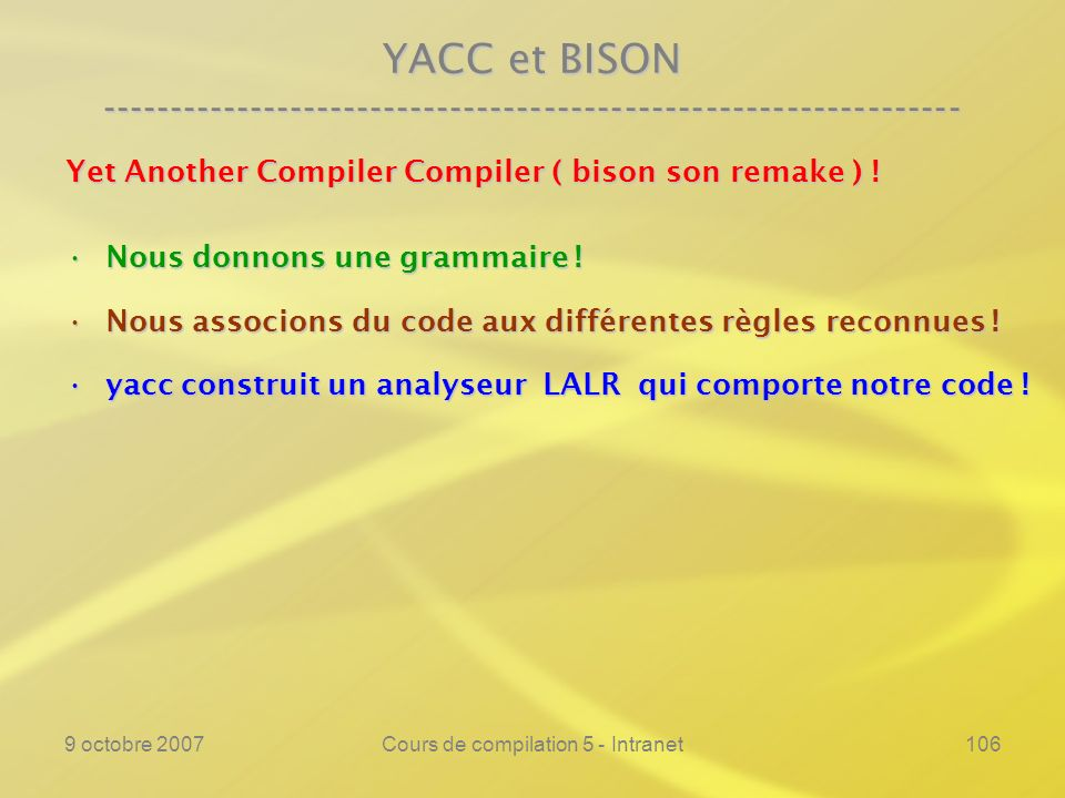 9 octobre 2007Cours de compilation 5 - Intranet106 YACC et BISON ---------------------------------------------------------------- Yet Another Compiler Compiler ( bison son remake ) .