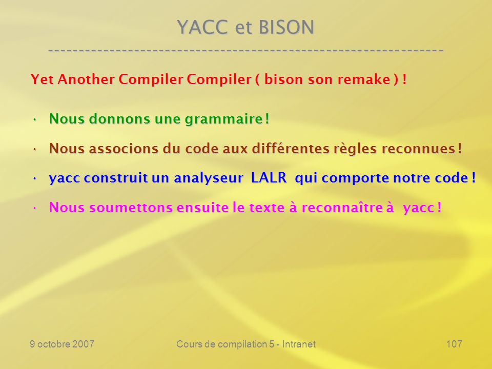 9 octobre 2007Cours de compilation 5 - Intranet107 YACC et BISON ---------------------------------------------------------------- Yet Another Compiler Compiler ( bison son remake ) .