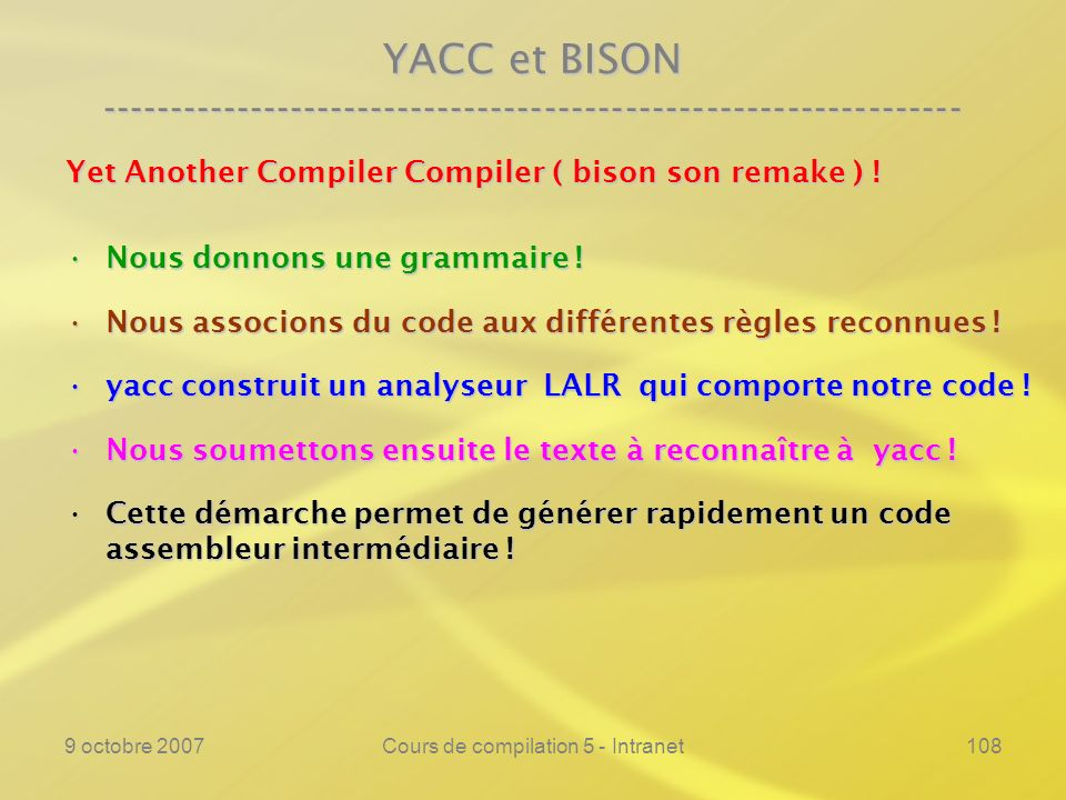 9 octobre 2007Cours de compilation 5 - Intranet108 YACC et BISON ---------------------------------------------------------------- Yet Another Compiler Compiler ( bison son remake ) .