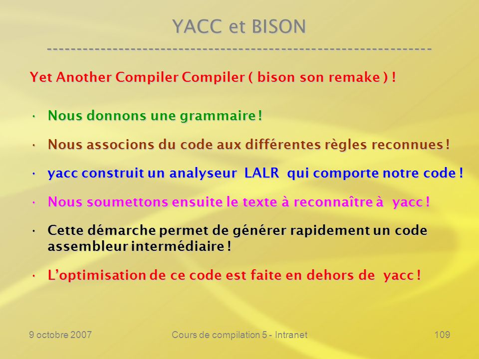 9 octobre 2007Cours de compilation 5 - Intranet109 YACC et BISON ---------------------------------------------------------------- Yet Another Compiler Compiler ( bison son remake ) .