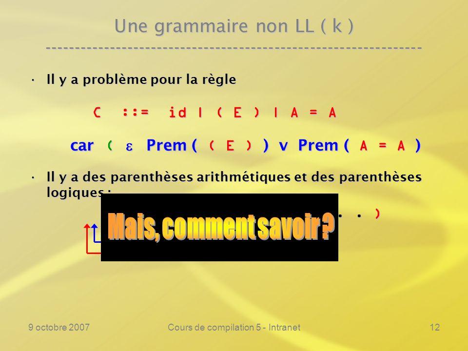 9 octobre 2007Cours de compilation 5 - Intranet13 Une grammaire non LL ( k ) ---------------------------------------------------------------- Il y a problème pour la règleIl y a problème pour la règle C ::= id | ( E ) | A = A C ::= id | ( E ) | A = A car ( Prem ( ( E ) ) v Prem ( A = A ) car ( Prem ( ( E ) ) v Prem ( A = A ) Il y a des parenthèses arithmétiques et des parenthèses logiques :Il y a des parenthèses arithmétiques et des parenthèses logiques : ( ( A + B ) = C v...