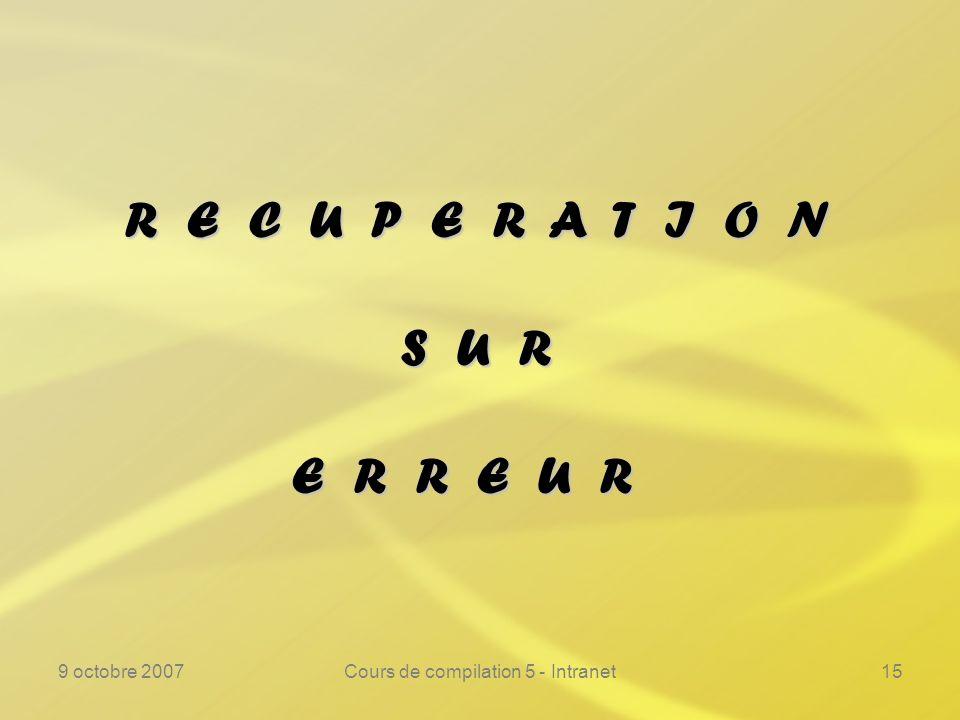 9 octobre 2007Cours de compilation 5 - Intranet15 R E C U P E R A T I O N S U R E R R E U R