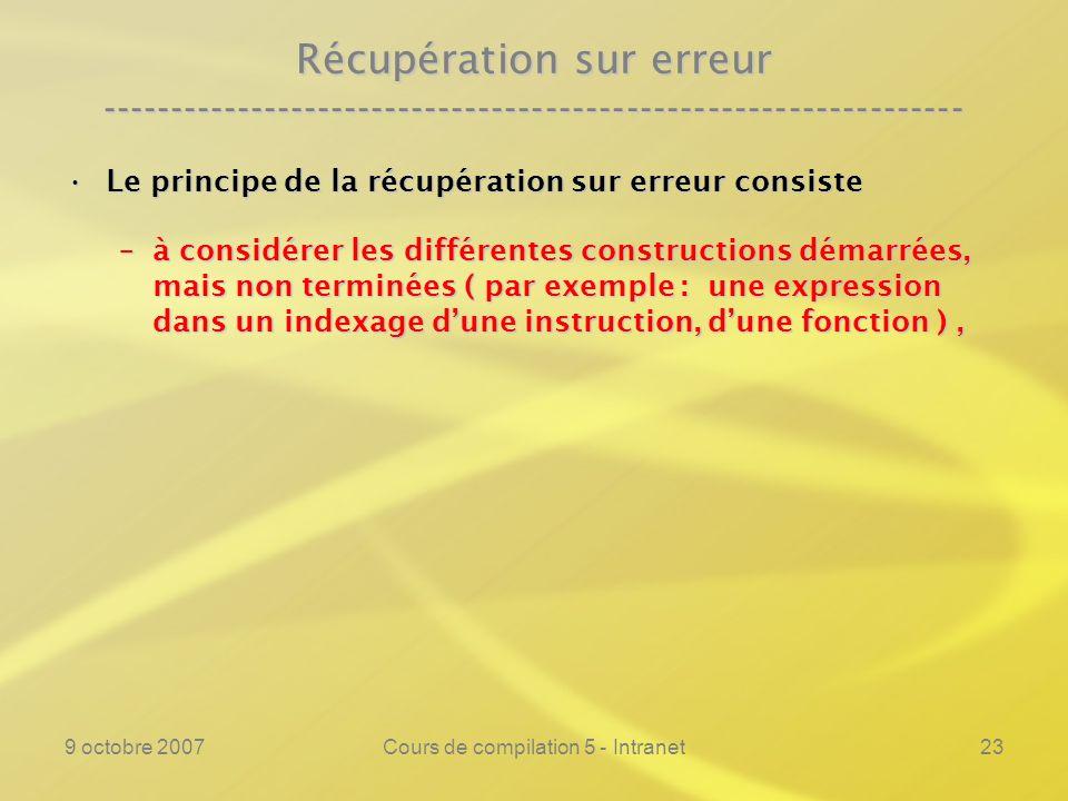 9 octobre 2007Cours de compilation 5 - Intranet24 Récupération sur erreur ---------------------------------------------------------------- Le principe de la récupération sur erreur consisteLe principe de la récupération sur erreur consiste –à considérer les différentes constructions démarrées, mais non terminées ( par exemple : une expression dans un indexage dune instruction, dune fonction ), –à déterminer les « lexèmes suivants » de ces différentes constructions et
