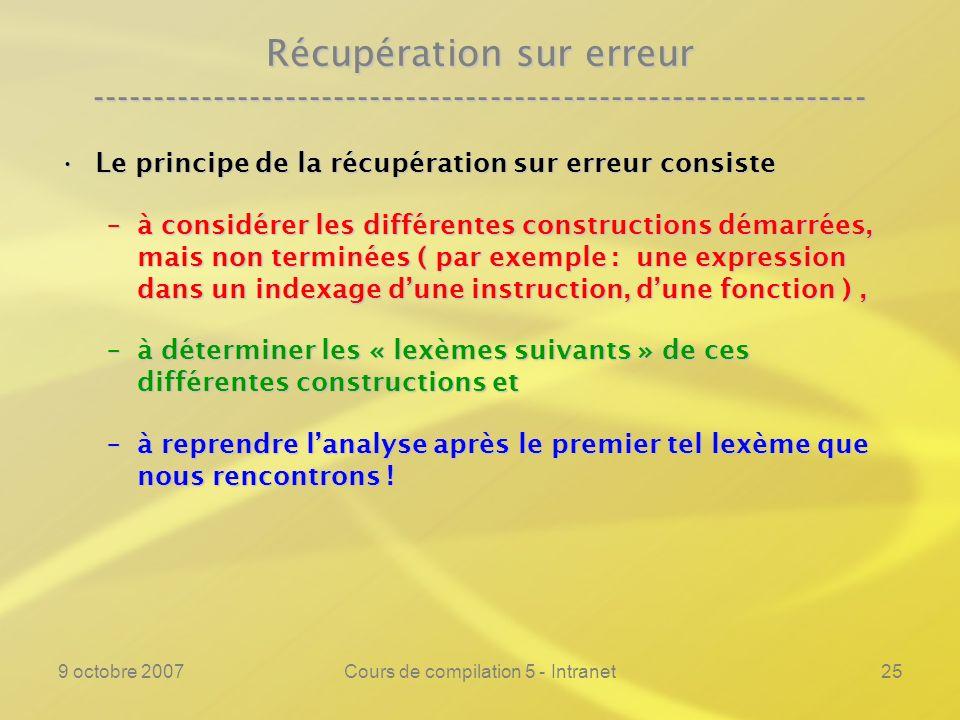 9 octobre 2007Cours de compilation 5 - Intranet25 Récupération sur erreur ---------------------------------------------------------------- Le principe de la récupération sur erreur consisteLe principe de la récupération sur erreur consiste –à considérer les différentes constructions démarrées, mais non terminées ( par exemple : une expression dans un indexage dune instruction, dune fonction ), –à déterminer les « lexèmes suivants » de ces différentes constructions et –à reprendre lanalyse après le premier tel lexème que nous rencontrons !