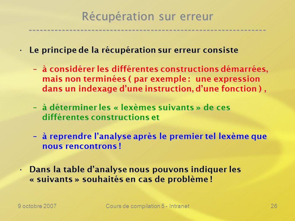 9 octobre 2007Cours de compilation 5 - Intranet26 Récupération sur erreur ---------------------------------------------------------------- Le principe de la récupération sur erreur consisteLe principe de la récupération sur erreur consiste –à considérer les différentes constructions démarrées, mais non terminées ( par exemple : une expression dans un indexage dune instruction, dune fonction ), –à déterminer les « lexèmes suivants » de ces différentes constructions et –à reprendre lanalyse après le premier tel lexème que nous rencontrons .