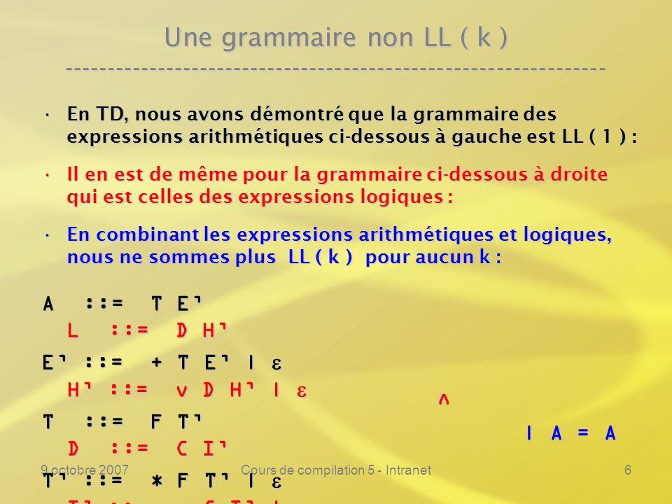 9 octobre 2007Cours de compilation 5 - Intranet6 Une grammaire non LL ( k ) ---------------------------------------------------------------- En TD, nous avons démontré que la grammaire des expressions arithmétiques ci-dessous à gauche est LL ( 1 ) :En TD, nous avons démontré que la grammaire des expressions arithmétiques ci-dessous à gauche est LL ( 1 ) : Il en est de même pour la grammaire ci-dessous à droite qui est celles des expressions logiques :Il en est de même pour la grammaire ci-dessous à droite qui est celles des expressions logiques : En combinant les expressions arithmétiques et logiques, nous ne sommes plus LL ( k ) pour aucun k :En combinant les expressions arithmétiques et logiques, nous ne sommes plus LL ( k ) pour aucun k : A ::= T E L ::= D H E ::= + T E | H ::= v D H | E ::= + T E | H ::= v D H | T ::= F T D ::= C I T ::= * F T | I ::= C I | T ::= * F T | I ::= C I | F ::= id | ( A ) C ::= id | ( E ) v | A = A