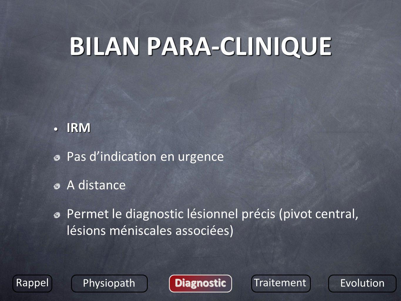 BILAN PARA-CLINIQUE IRM IRM Pas dindication en urgence A distance Permet le diagnostic lésionnel précis (pivot central, lésions méniscales associées)
