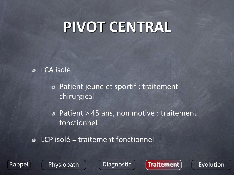 PIVOT CENTRAL LCA isolé Patient jeune et sportif : traitement chirurgical Patient > 45 ans, non motivé : traitement fonctionnel LCP isolé = traitement
