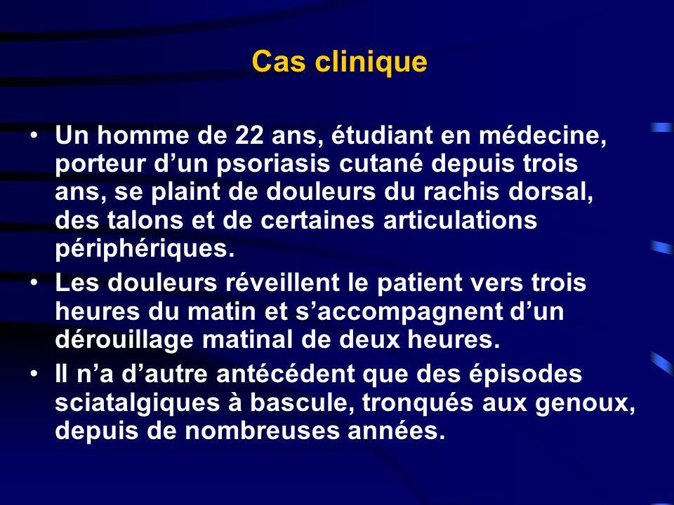Cas clinique Un homme de 22 ans, étudiant en médecine, porteur dun psoriasis cutané depuis trois ans, se plaint de douleurs du rachis dorsal, des talo