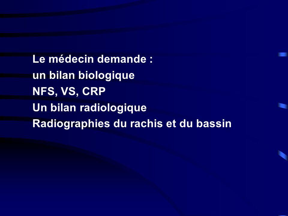 Le médecin demande : un bilan biologique NFS, VS, CRP Un bilan radiologique Radiographies du rachis et du bassin