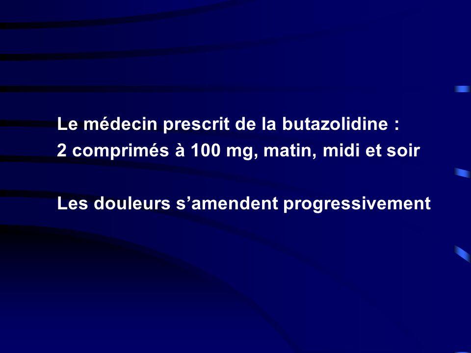Le médecin prescrit de la butazolidine : 2 comprimés à 100 mg, matin, midi et soir Les douleurs samendent progressivement