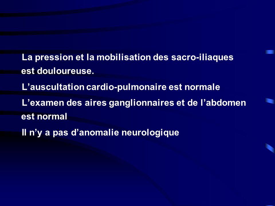 La pression et la mobilisation des sacro-iliaques est douloureuse. Lauscultation cardio-pulmonaire est normale Lexamen des aires ganglionnaires et de