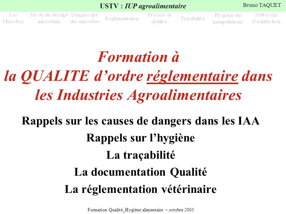 Formation Qualité_Hygiène alimentaire – octobre 2003 USTV : IUP agroalimentaire Bruno TAQUET Formation à la QUALITE dordre réglementaire dans les Indu
