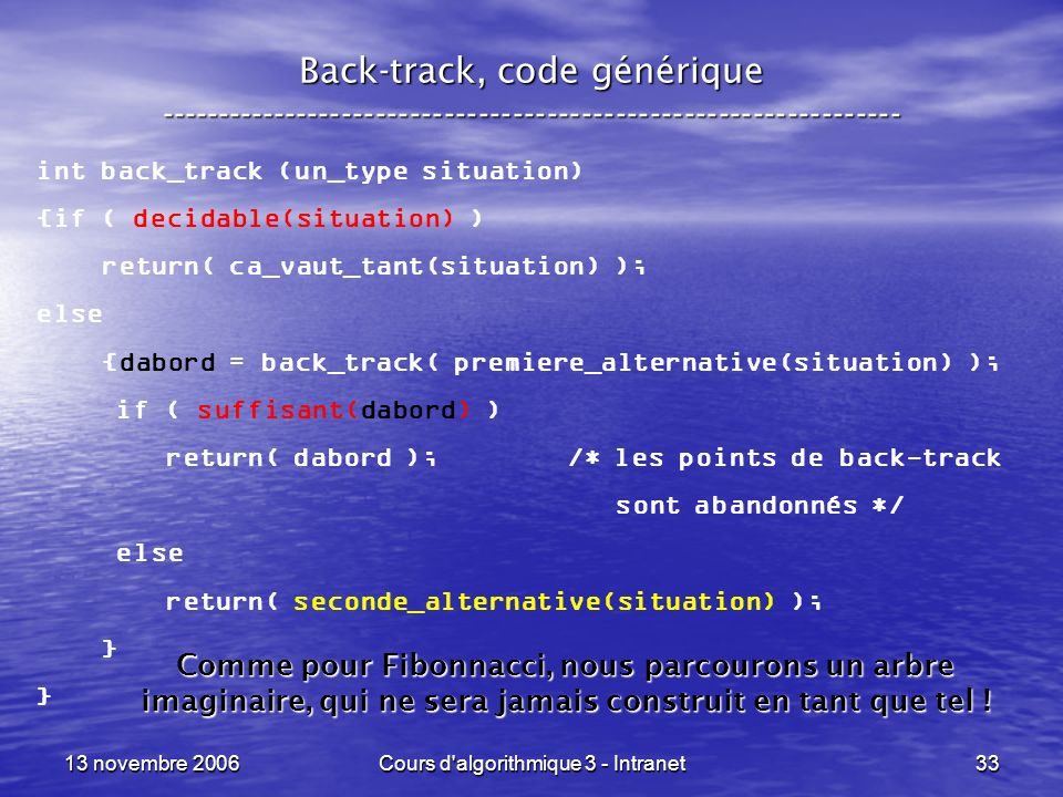 13 novembre 2006Cours d algorithmique 3 - Intranet34 Back-track, toutes les solutions ----------------------------------------------------------------- set_un_type back_track_toutes (un_type situation) {if ( decidable(situation) ) if ( est_satisfaisant(situation) ) return( { situation } ); else return( {} ); else return( back_track_toutes(premiere_alternative(situation)) union back_track_toutes(seconde_alternative(situation)) ); }
