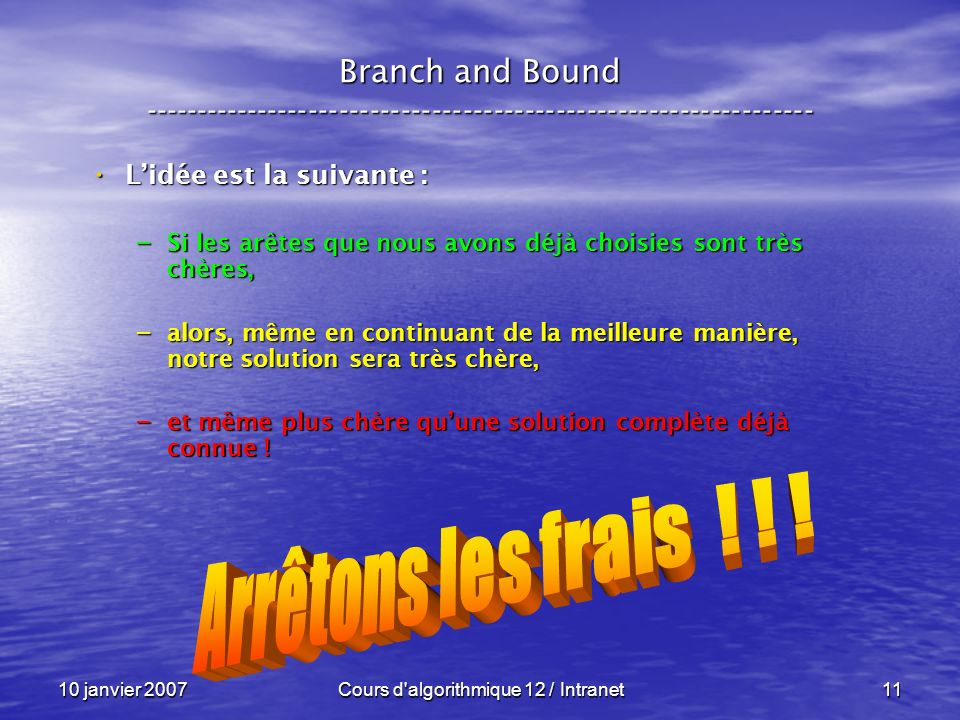 10 janvier 2007Cours d'algorithmique 12 / Intranet11 Lidée est la suivante : Lidée est la suivante : – Si les arêtes que nous avons déjà choisies sont