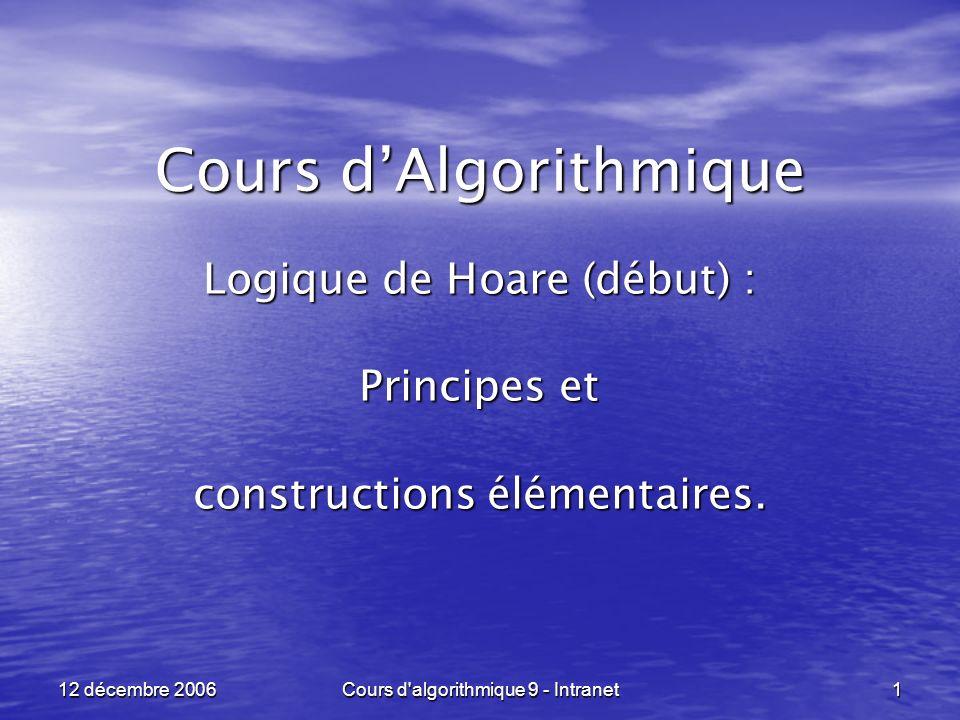 12 décembre 2006Cours d algorithmique 9 - Intranet32 Logique de Hoare ----------------------------------------------------------------- Deuxième exemple, avec vérification de la capacité : Deuxième exemple, avec vérification de la capacité : POST : POST : x <- x + y ; y <- x - y ; x <- x - y Q = { x = a, y = b, a D, b D } R = Q[ x < - x - y ] = { x = a + b, y = b, a D, b D, a + b D } S = R[ y < - x - y ] = { x = a + b, y = a, a D, b D, a + b D } P = S[ x < - x + y ] = { x = b, y = a, a D, b D, a + b D }