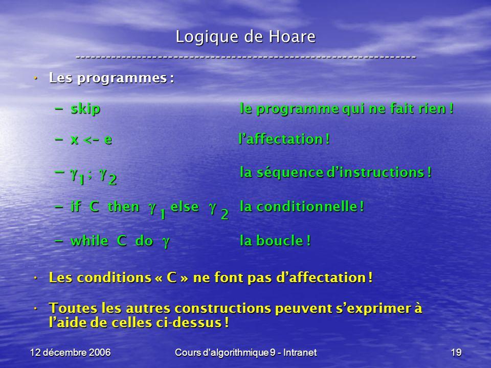 12 décembre 2006Cours d algorithmique 9 - Intranet19 Logique de Hoare ----------------------------------------------------------------- Les programmes : Les programmes : – skip le programme qui ne fait rien .