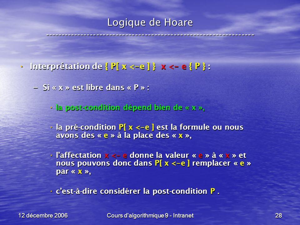 12 décembre 2006Cours d algorithmique 9 - Intranet28 Logique de Hoare ----------------------------------------------------------------- Interprétation de { P[ x < - e ] } x < - e { P } : Interprétation de { P[ x < - e ] } x < - e { P } : – Si « x » est libre dans « P » : la post-condition dépend bien de « x », la post-condition dépend bien de « x », la pré-condition P[ x < - e ] est la formule ou nous avons des « e » à la place des « x », la pré-condition P[ x < - e ] est la formule ou nous avons des « e » à la place des « x », laffectation x < - e donne la valeur « e » à « x » et nous pouvons donc dans P[ x < - e ] remplacer « e » par « x », laffectation x < - e donne la valeur « e » à « x » et nous pouvons donc dans P[ x < - e ] remplacer « e » par « x », cest-à-dire considérer la post-condition P.