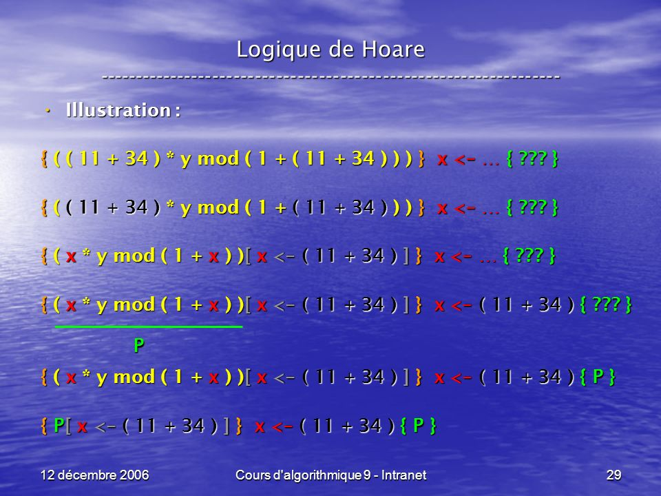 12 décembre 2006Cours d algorithmique 9 - Intranet29 Logique de Hoare ----------------------------------------------------------------- Illustration : Illustration : { ( ( 11 + 34 ) * y mod ( 1 + ( 11 + 34 ) ) ) } x < - … { .