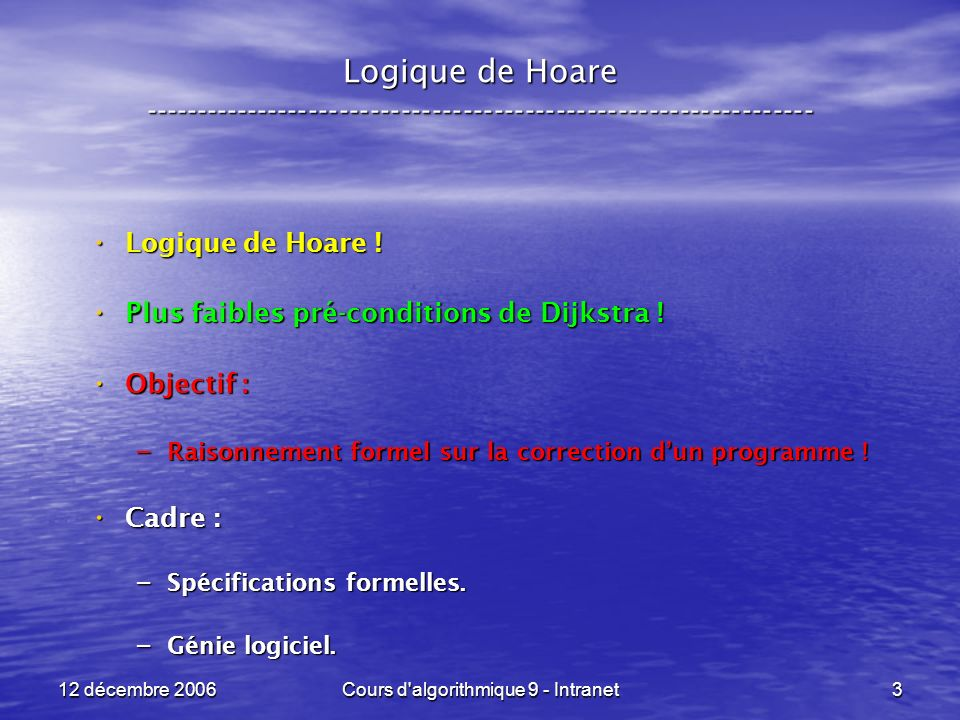 12 décembre 2006Cours d algorithmique 9 - Intranet14 Logique de Hoare ----------------------------------------------------------------- Graphiquement : Graphiquement : { PRE } programme { POST } { PRE } programme { POST } programme PRE POST PRE => PRE PRE POST => POST