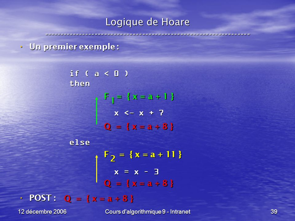 12 décembre 2006Cours d algorithmique 9 - Intranet39 Logique de Hoare ----------------------------------------------------------------- Un premier exemple : Un premier exemple : POST : POST : if ( a < 0 ) then x <- x + 7 x <- x + 7else x = x – 3 x = x – 3 Q = { x = a + 8 } F = { x = a + 11 } 2 F = { x = a + 1 } 1