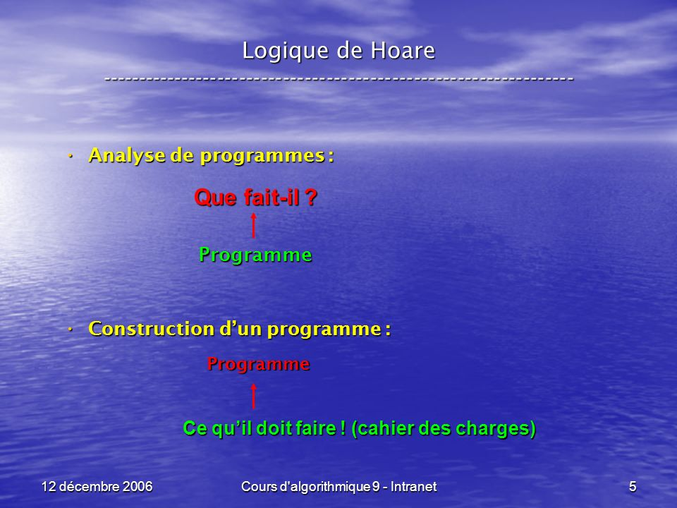 12 décembre 2006Cours d algorithmique 9 - Intranet5 Logique de Hoare ----------------------------------------------------------------- Analyse de programmes : Analyse de programmes :Programme Construction dun programme : Construction dun programme : Ce quil doit faire .