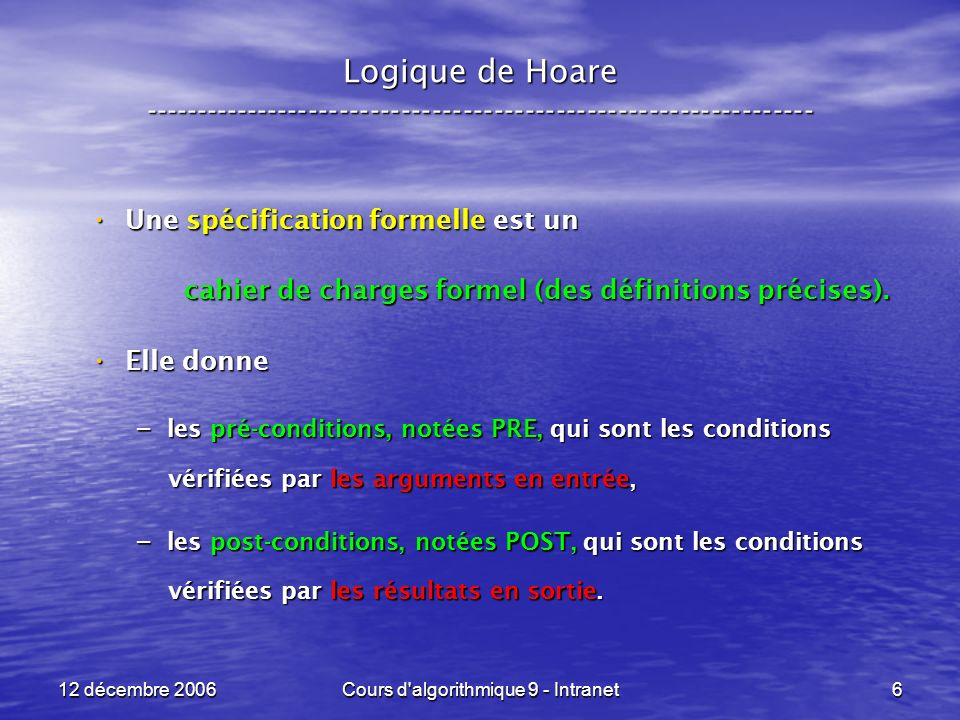 12 décembre 2006Cours d algorithmique 9 - Intranet27 Logique de Hoare ----------------------------------------------------------------- Interprétation de { P[ x < - e ] } x < - e { P } : Interprétation de { P[ x < - e ] } x < - e { P } : – Si « x » nest pas libre dans « P » : la post-condition ne sintéresse pas à « x », la post-condition ne sintéresse pas à « x », la pré-condition P[ x < - e ] = P non plus dailleurs, la pré-condition P[ x < - e ] = P non plus dailleurs, laffectation x < - e nest pas fausse, mais inutile .