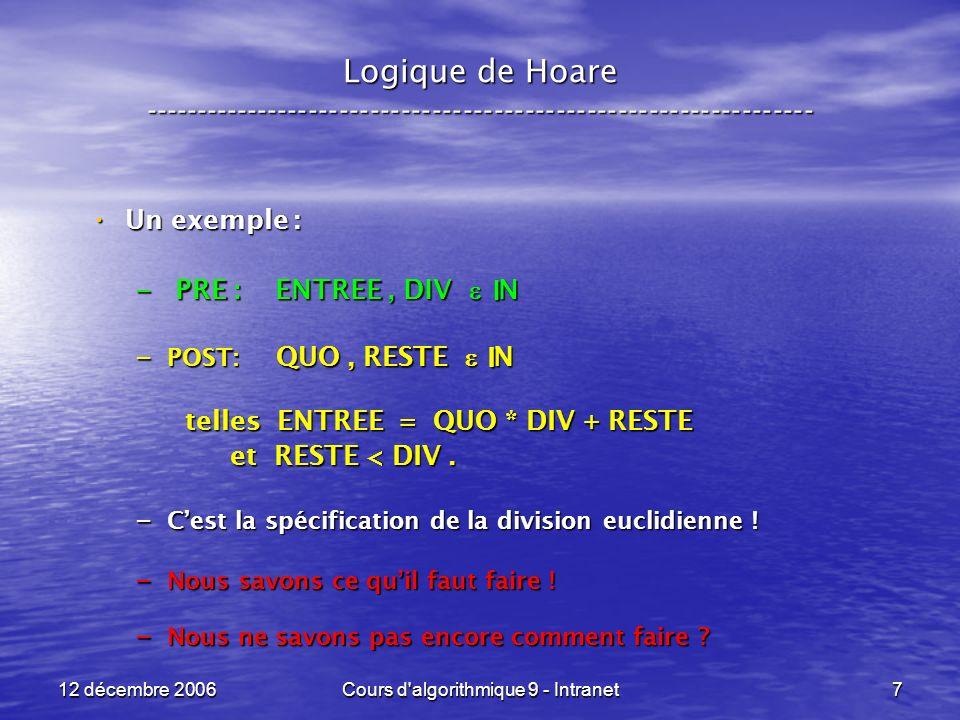 12 décembre 2006Cours d algorithmique 9 - Intranet7 Logique de Hoare ----------------------------------------------------------------- Un exemple : Un exemple : – PRE : ENTREE, DIV N – POST: QUO, RESTE N telles ENTREE = QUO * DIV + RESTE et RESTE < DIV.