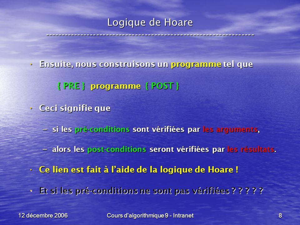 12 décembre 2006Cours d algorithmique 9 - Intranet8 Logique de Hoare ----------------------------------------------------------------- Ensuite, nous construisons un programme tel que Ensuite, nous construisons un programme tel que { PRE } programme { POST } { PRE } programme { POST } Ceci signifie que Ceci signifie que – si les pré-conditions sont vérifiées par les arguments, – alors les post-conditions seront vérifiées par les résultats.