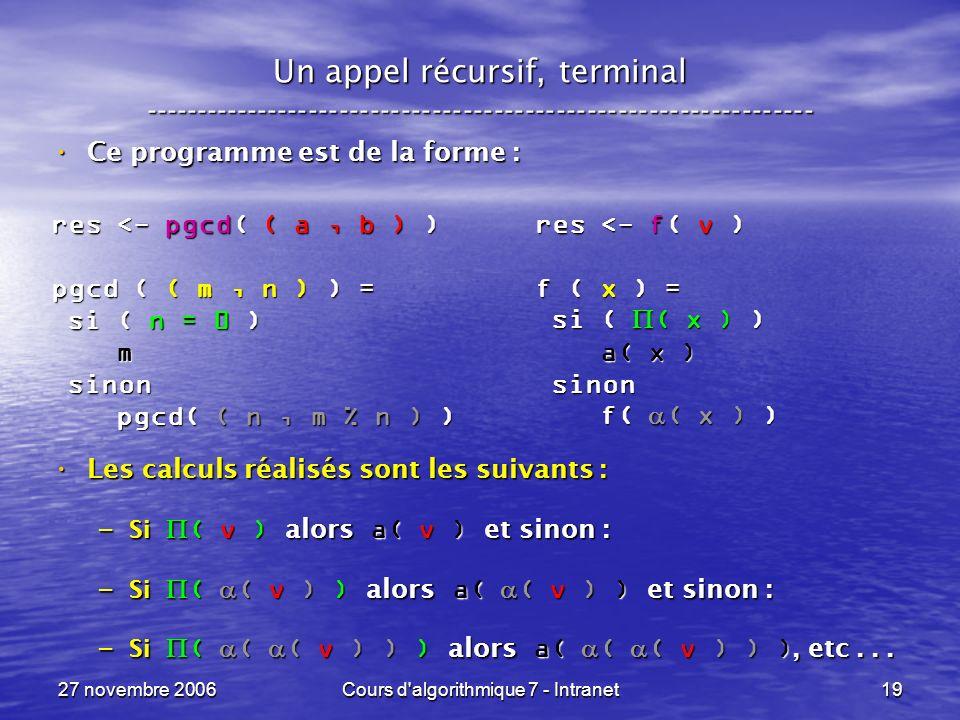27 novembre 2006Cours d algorithmique 7 - Intranet19 Un appel récursif, terminal ----------------------------------------------------------------- Ce programme est de la forme : Ce programme est de la forme : Les calculs réalisés sont les suivants : Les calculs réalisés sont les suivants : – Si ( v ) alors a( v ) et sinon : – Si ( ( v ) ) alors a( ( v ) ) et sinon : – Si ( ( ( v ) ) ) alors a( ( ( v ) ) ), etc...