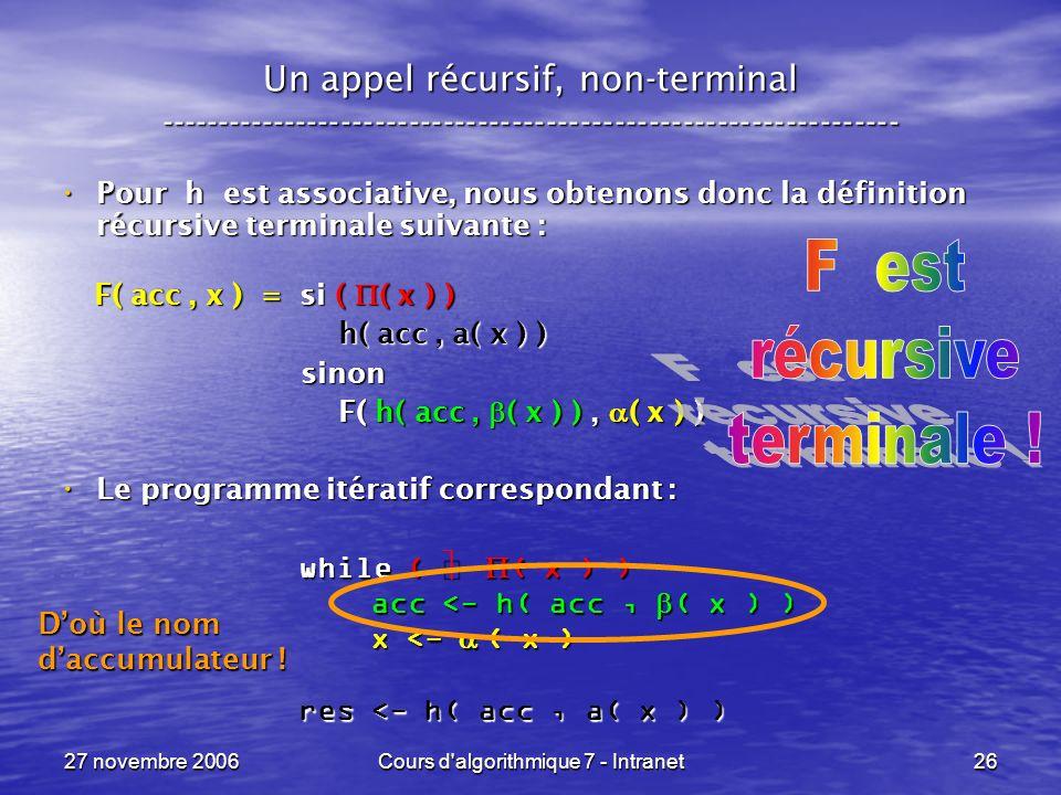 27 novembre 2006Cours d algorithmique 7 - Intranet26 Un appel récursif, non-terminal ----------------------------------------------------------------- Pour h est associative, nous obtenons donc la définition récursive terminale suivante : Pour h est associative, nous obtenons donc la définition récursive terminale suivante : F( acc, x ) = si ( ( x ) ) F( acc, x ) = si ( ( x ) ) h( acc, a( x ) ) h( acc, a( x ) ) sinon sinon F( h( acc, ( x ) ), ( x ) ) F( h( acc, ( x ) ), ( x ) ) Le programme itératif correspondant : Le programme itératif correspondant : while ( ( x ) ) acc <- h( acc, ( x ) ) acc <- h( acc, ( x ) ) x <- ( x ) x <- ( x ) res <- h( acc, a( x ) ) Doù le nom daccumulateur !