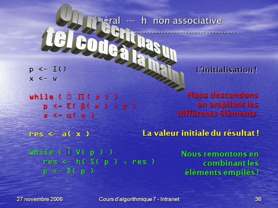 27 novembre 2006Cours d algorithmique 7 - Intranet36 Le cas général --- h non associative ----------------------------------------------------------------- p <- I() x <- v while ( ( x ) ) p <- E( ( x ), p ) p <- E( ( x ), p ) x <- ( x ) x <- ( x ) res <- a( x ) while ( V( p ) ) res <- h( S( p ), res ) res <- h( S( p ), res ) p <- D( p ) p <- D( p ) Linitialisation .