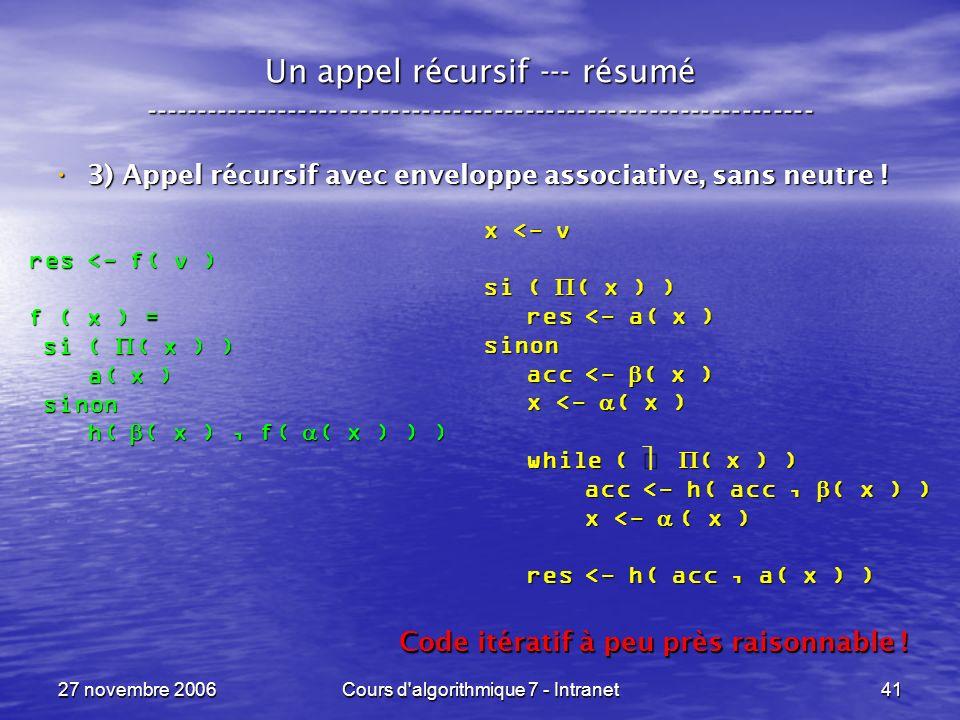 27 novembre 2006Cours d algorithmique 7 - Intranet41 x <- v si ( ( x ) ) res <- a( x ) res <- a( x )sinon acc <- ( x ) acc <- ( x ) x <- ( x ) x <- ( x ) while ( ( x ) ) while ( ( x ) ) acc <- h( acc, ( x ) ) acc <- h( acc, ( x ) ) x <- ( x ) x <- ( x ) res <- h( acc, a( x ) ) res <- h( acc, a( x ) ) Un appel récursif --- résumé ----------------------------------------------------------------- 3) Appel récursif avec enveloppe associative, sans neutre .
